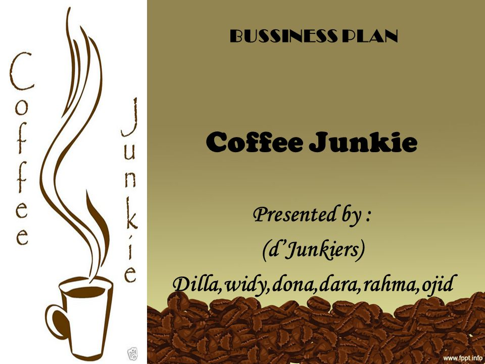 BUSSINESS PLAN Coffee Junkie Presented by : (d'Junkiers) Dilla,widy,dona,dara,rahma,ojid