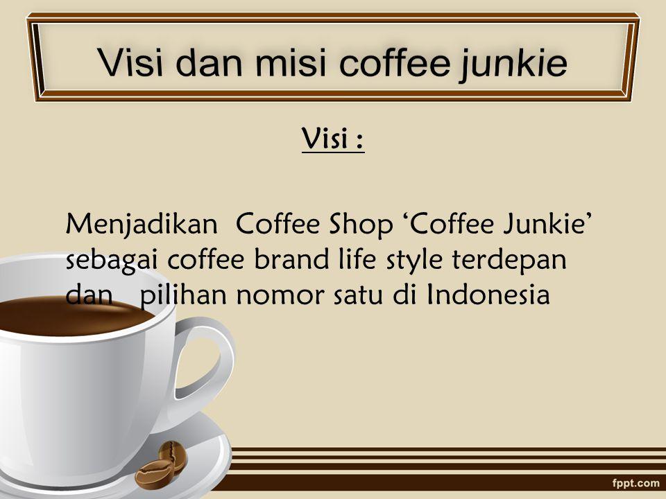 Visi : Menjadikan Coffee Shop 'Coffee Junkie' sebagai coffee brand life style terdepan dan pilihan nomor satu di Indonesia