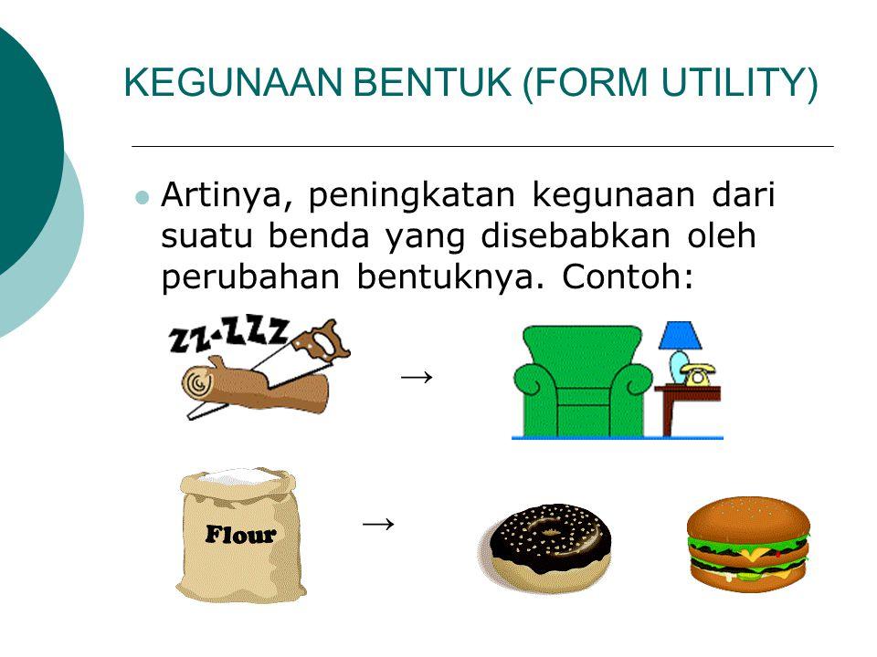 KEGUNAAN BENTUK (FORM UTILITY) Artinya, peningkatan kegunaan dari suatu benda yang disebabkan oleh perubahan bentuknya. Contoh: →