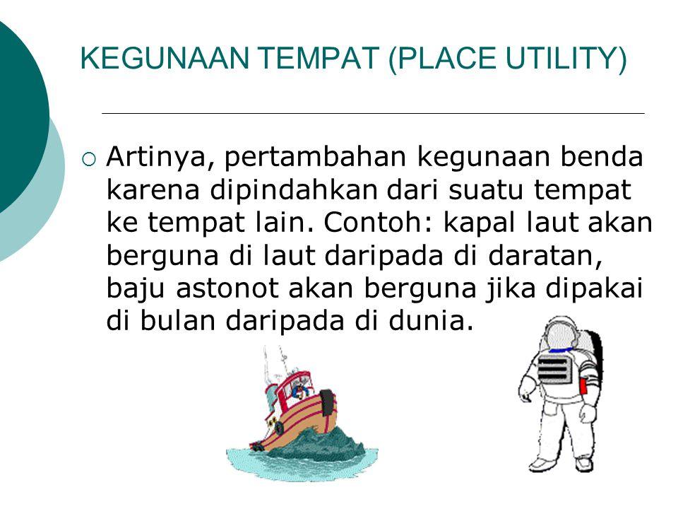KEGUNAAN TEMPAT (PLACE UTILITY)  Artinya, pertambahan kegunaan benda karena dipindahkan dari suatu tempat ke tempat lain. Contoh: kapal laut akan ber