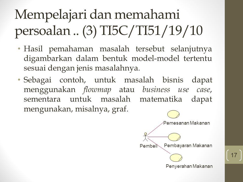 Mempelajari dan memahami persoalan.. (3) TI5C/TI51/19/10 Hasil pemahaman masalah tersebut selanjutnya digambarkan dalam bentuk model-model tertentu se