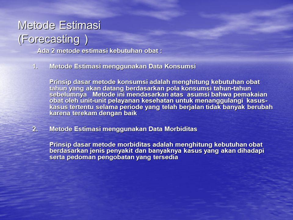 Metode Estimasi (Forecasting ) Ada 2 metode estimasi kebutuhan obat :  Metode Estimasi menggunakan Data Konsumsi Prinsip dasar metode konsumsi adala