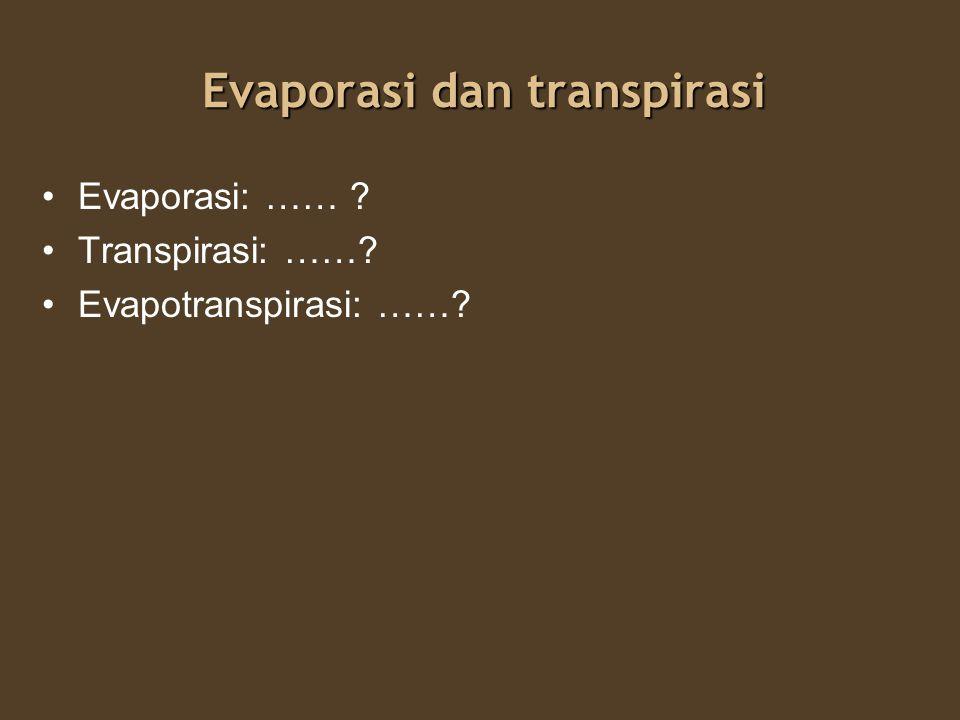 Evaporasi dan transpirasi Evaporasi: perpindahan air dari permukaan tanah dan permukaan air bebas ke atmosfer Transpirasi: perpindahan air dari atmosfer dari permukaan tanaman Evapotranspirasi: perpaduan evaporasi dan transpirasi