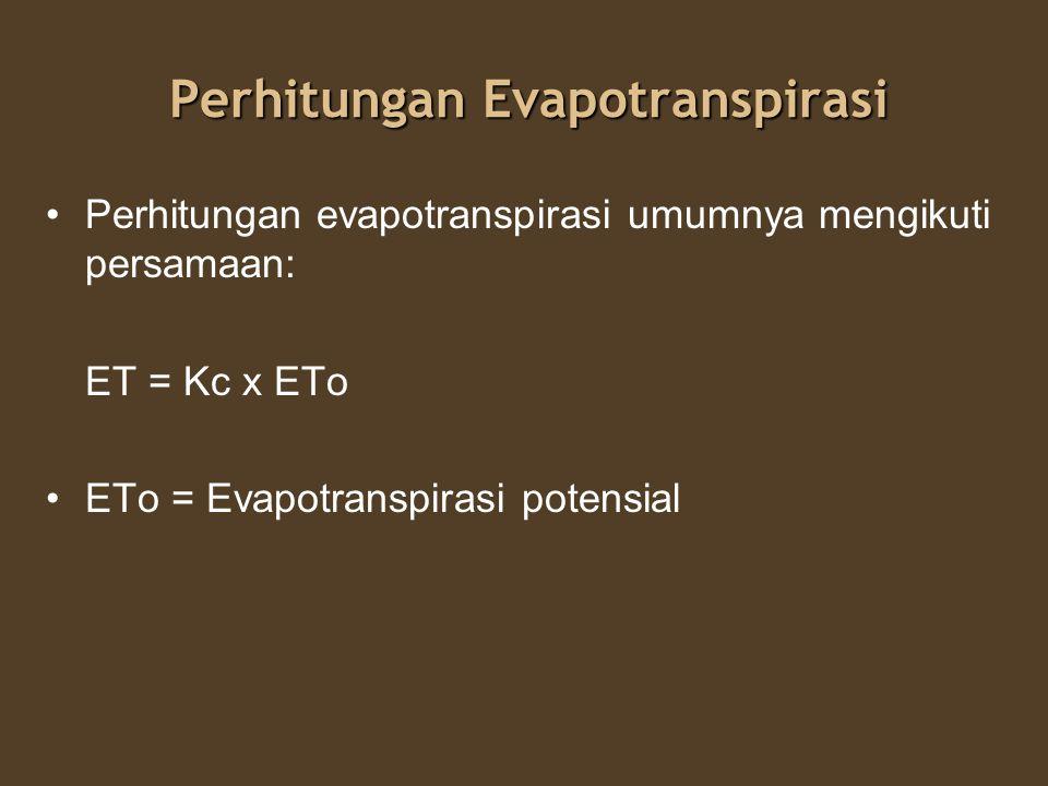 Perhitungan Evapotranspirasi Perhitungan evapotranspirasi umumnya mengikuti persamaan: ET = Kc x ETo ETo = Evapotranspirasi potensial