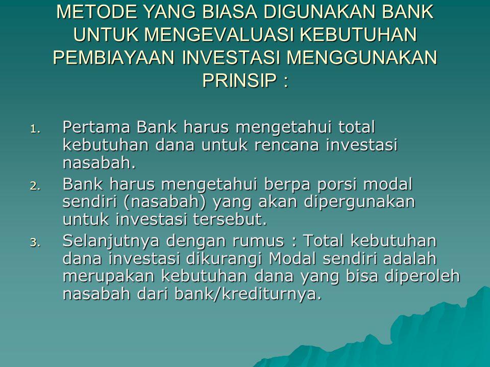 METODE YANG BIASA DIGUNAKAN BANK UNTUK MENGEVALUASI KEBUTUHAN PEMBIAYAAN INVESTASI MENGGUNAKAN PRINSIP : 1. Pertama Bank harus mengetahui total kebutu