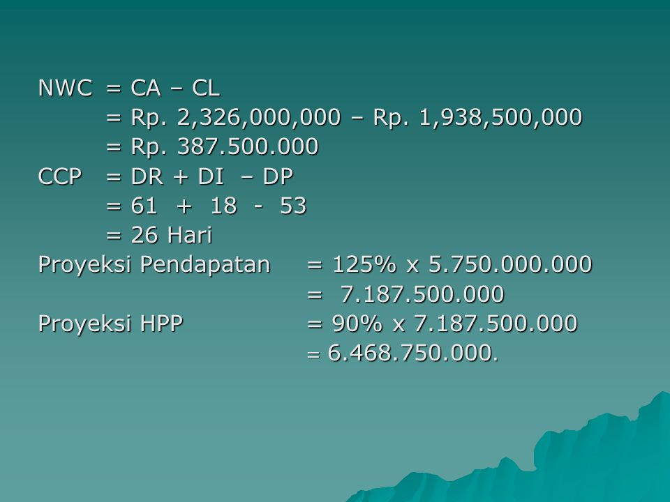 NWC = CA – CL = Rp.2,326,000,000 – Rp. 1,938,500,000 = Rp.