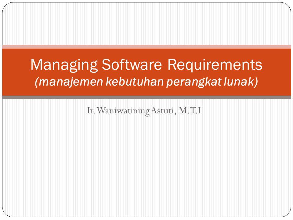 Ir. Waniwatining Astuti, M.T.I Managing Software Requirements (manajemen kebutuhan perangkat lunak)