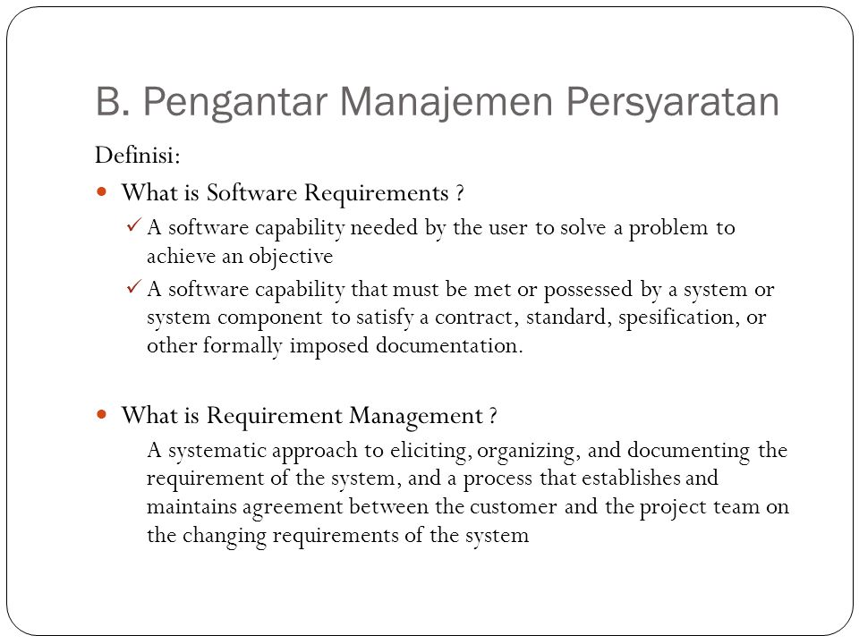 B. Pengantar Manajemen Persyaratan Definisi: What is Software Requirements ? A software capability needed by the user to solve a problem to achieve an