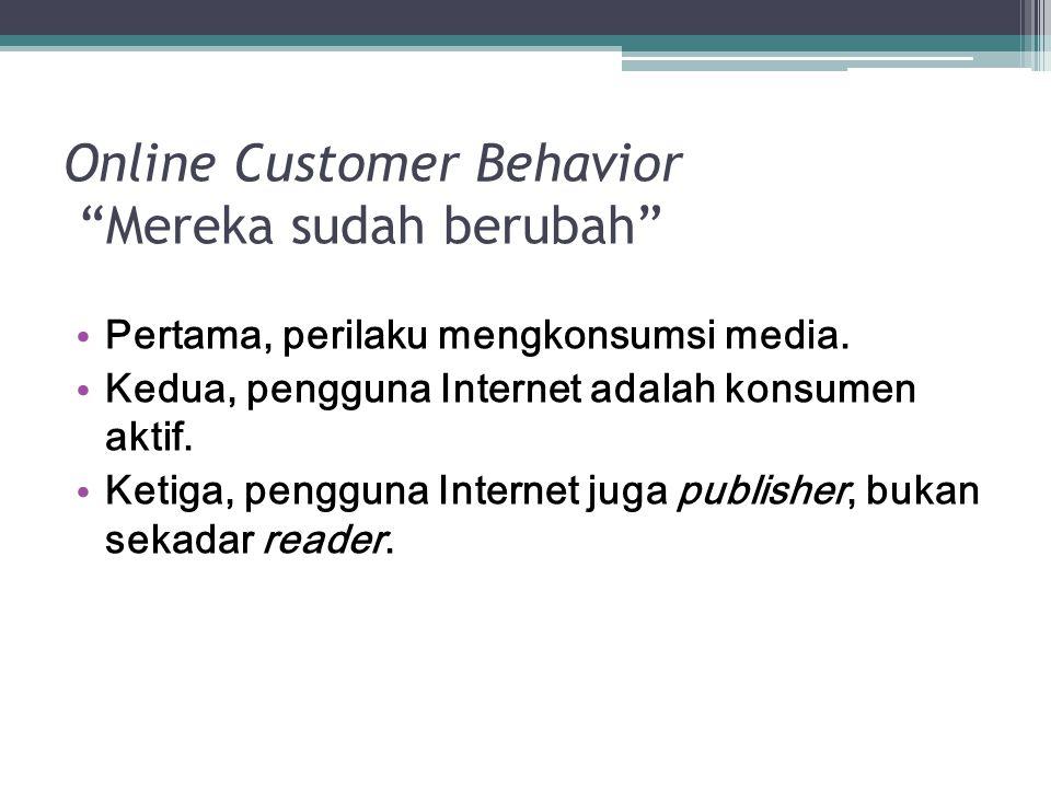 """Online Customer Behavior """"Mereka sudah berubah"""" Pertama, perilaku mengkonsumsi media. Kedua, pengguna Internet adalah konsumen aktif. Ketiga, pengguna"""