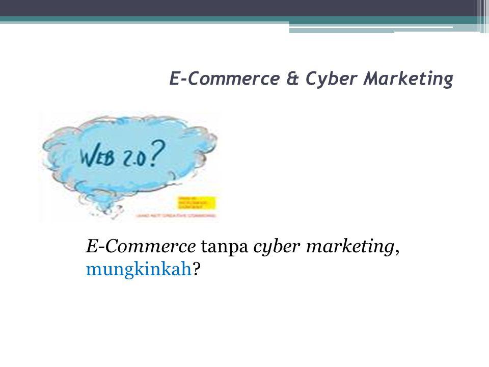 E-Commerce & Cyber Marketing E-Commerce tanpa cyber marketing, mungkinkah?