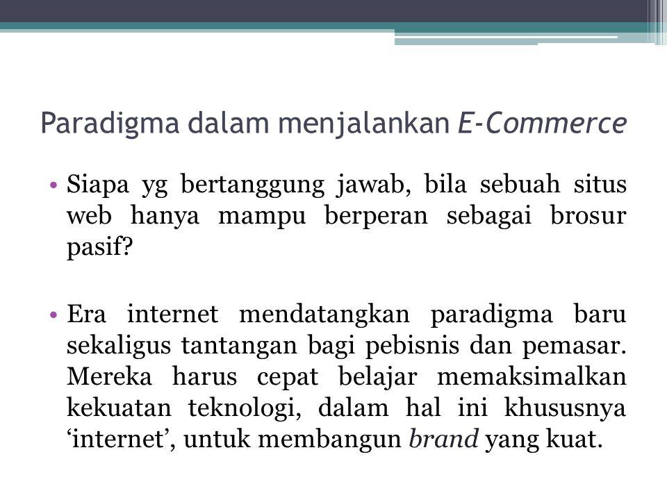 Paradigma dalam menjalankan E-Commerce Siapa yg bertanggung jawab, bila sebuah situs web hanya mampu berperan sebagai brosur pasif? Era internet menda