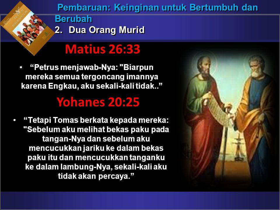 """Pembaruan: Keinginan untuk Bertumbuh dan Berubah 2.Dua Orang Murid Pembaruan: Keinginan untuk Bertumbuh dan Berubah 2.Dua Orang Murid Matius 26:33 """"Pe"""