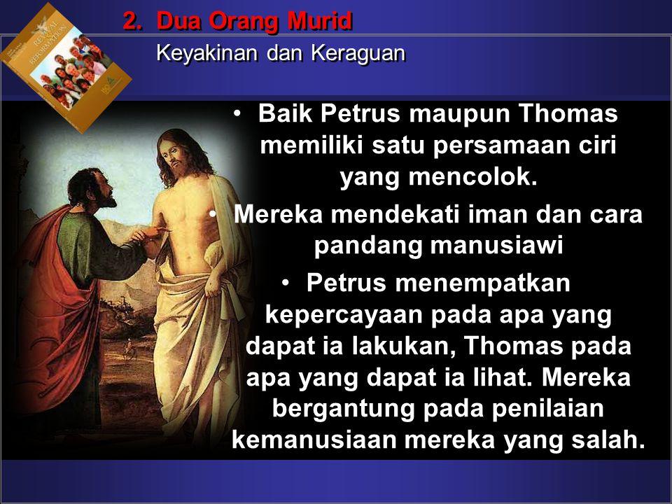Baik Petrus maupun Thomas memiliki satu persamaan ciri yang mencolok. Mereka mendekati iman dan cara pandang manusiawi Petrus menempatkan kepercayaan