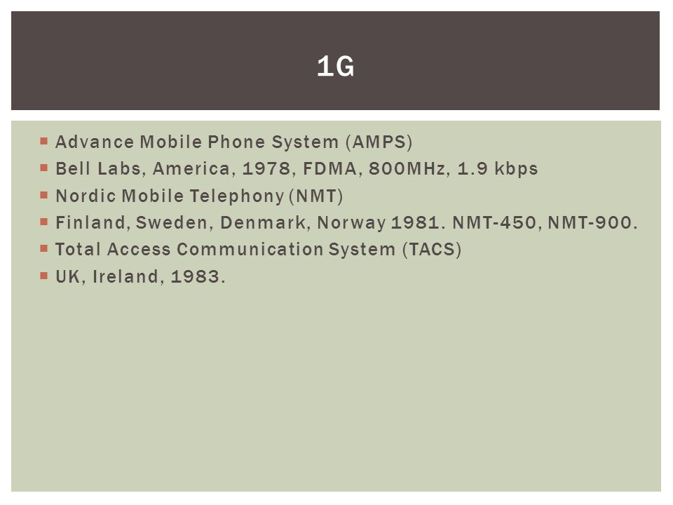  Advance Mobile Phone System (AMPS)  Bell Labs, America, 1978, FDMA, 800MHz, 1.9 kbps  Nordic Mobile Telephony (NMT)  Finland, Sweden, Denmark, Norway 1981.
