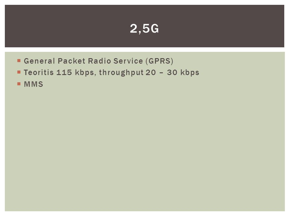  General Packet Radio Service (GPRS)  Teoritis 115 kbps, throughput 20 – 30 kbps  MMS 2,5G
