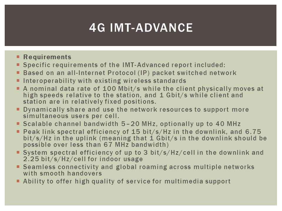  Requirements  Specific requirements of the IMT-Advanced report included:  Based on an all-Internet Protocol (IP) packet switched network  Interoperability with existing wireless standards  A nominal data rate of 100 Mbit/s while the client physically moves at high speeds relative to the station, and 1 Gbit/s while client and station are in relatively fixed positions.