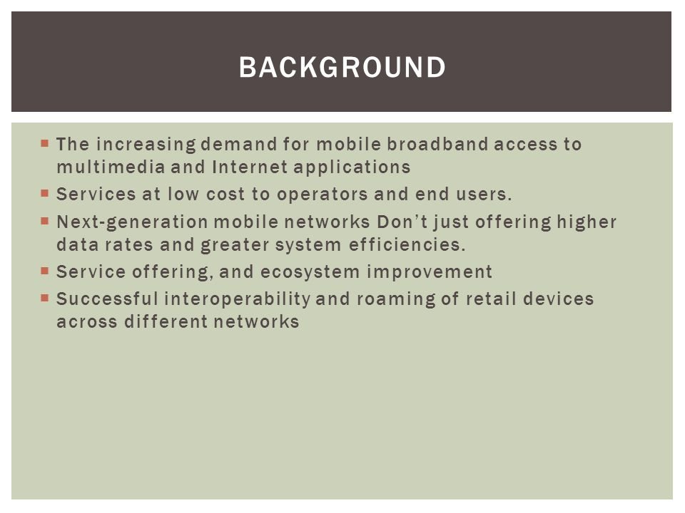 BACKGROUND  The increasing demand for mobile broadband access to multimedia and Internet applications  Services at low cost to operators and end users.