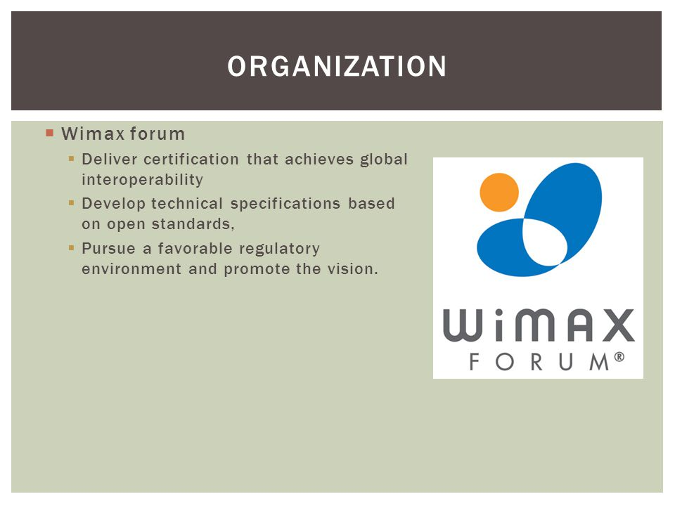 ORGANIZATION  Wimax forum  Deliver certification that achieves global interoperability  Develop technical specifications based on open standards, 