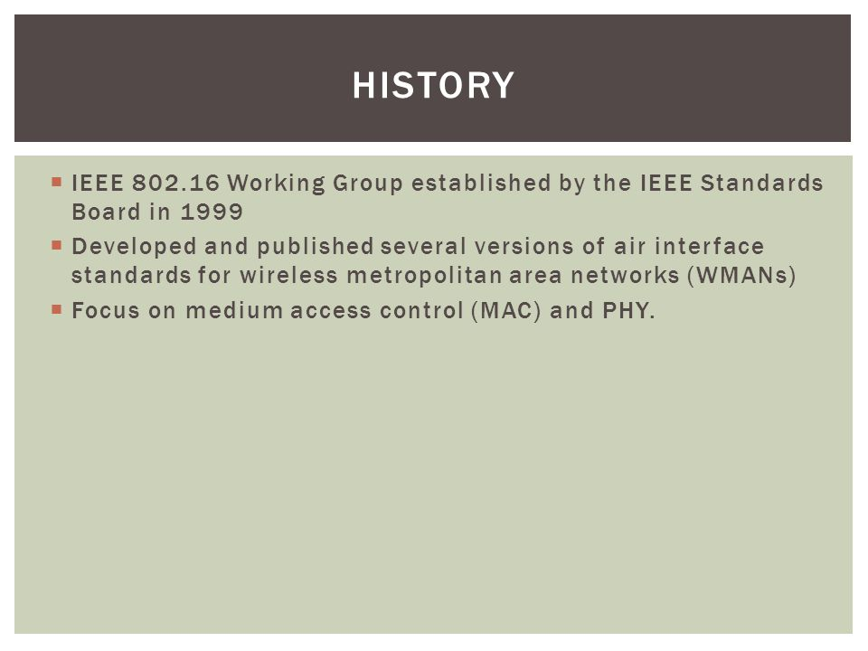 HISTORY  IEEE 802.16 Working Group established by the IEEE Standards Board in 1999  Developed and published several versions of air interface standards for wireless metropolitan area networks (WMANs)  Focus on medium access control (MAC) and PHY.