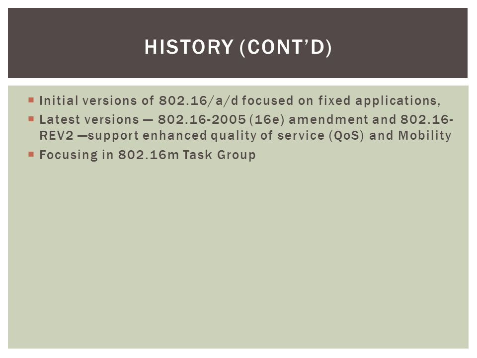 HISTORY (CONT'D)  Initial versions of 802.16/a/d focused on fixed applications,  Latest versions — 802.16-2005 (16e) amendment and 802.16- REV2 —sup