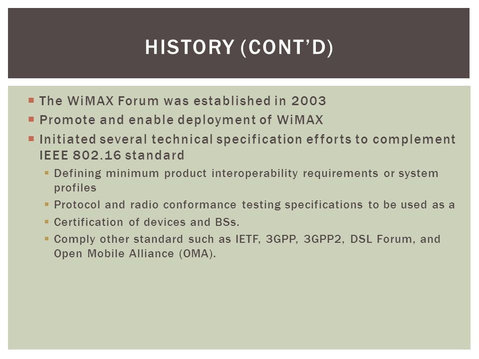 HISTORY (CONT'D)  The WiMAX Forum was established in 2003  Promote and enable deployment of WiMAX  Initiated several technical specification effort