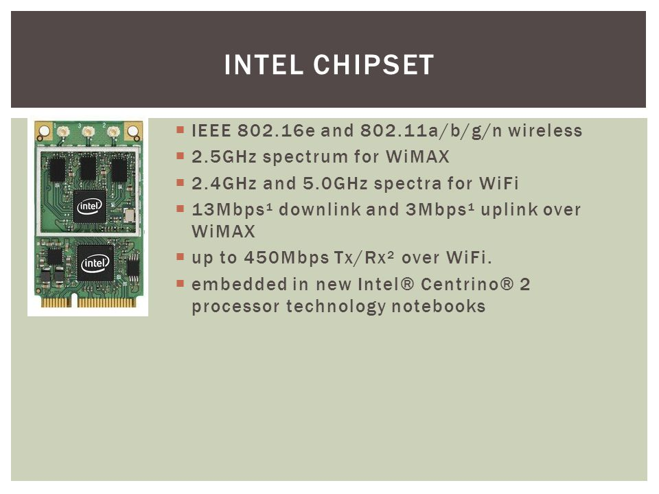 INTEL CHIPSET  IEEE 802.16e and 802.11a/b/g/n wireless  2.5GHz spectrum for WiMAX  2.4GHz and 5.0GHz spectra for WiFi  13Mbps¹ downlink and 3Mbps¹ uplink over WiMAX  up to 450Mbps Tx/Rx² over WiFi.