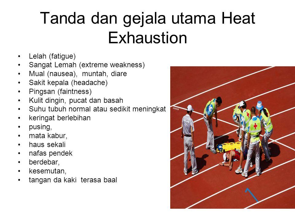 Tanda dan gejala utama Heat Exhaustion Lelah (fatigue) Sangat Lemah (extreme weakness) Mual (nausea), muntah, diare Sakit kepala (headache) Pingsan (f