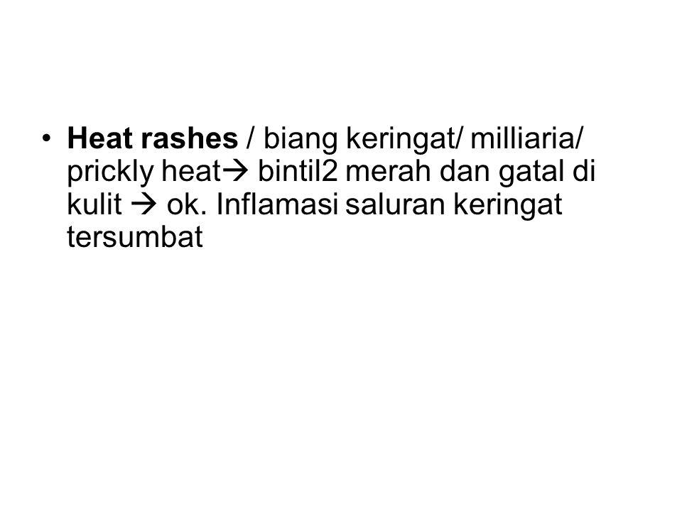 Heat rashes / biang keringat/ milliaria/ prickly heat  bintil2 merah dan gatal di kulit  ok. Inflamasi saluran keringat tersumbat