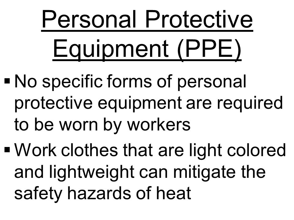 Personal Protective Equipment (PPE)  No specific forms of personal protective equipment are required to be worn by workers  Work clothes that are light colored and lightweight can mitigate the safety hazards of heat