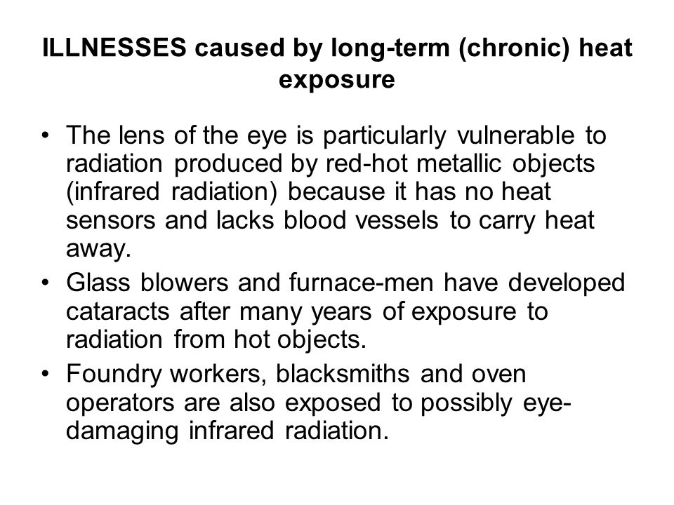 ILLNESSES caused by long-term (chronic) heat exposure The lens of the eye is particularly vulnerable to radiation produced by red-hot metallic objects (infrared radiation) because it has no heat sensors and lacks blood vessels to carry heat away.