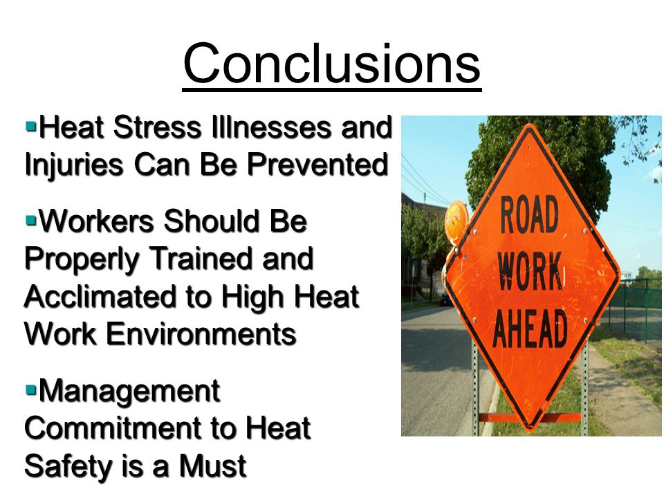 Conclusions  Heat Stress Illnesses and Injuries Can Be Prevented  Workers Should Be Properly Trained and Acclimated to High Heat Work Environments  Management Commitment to Heat Safety is a Must