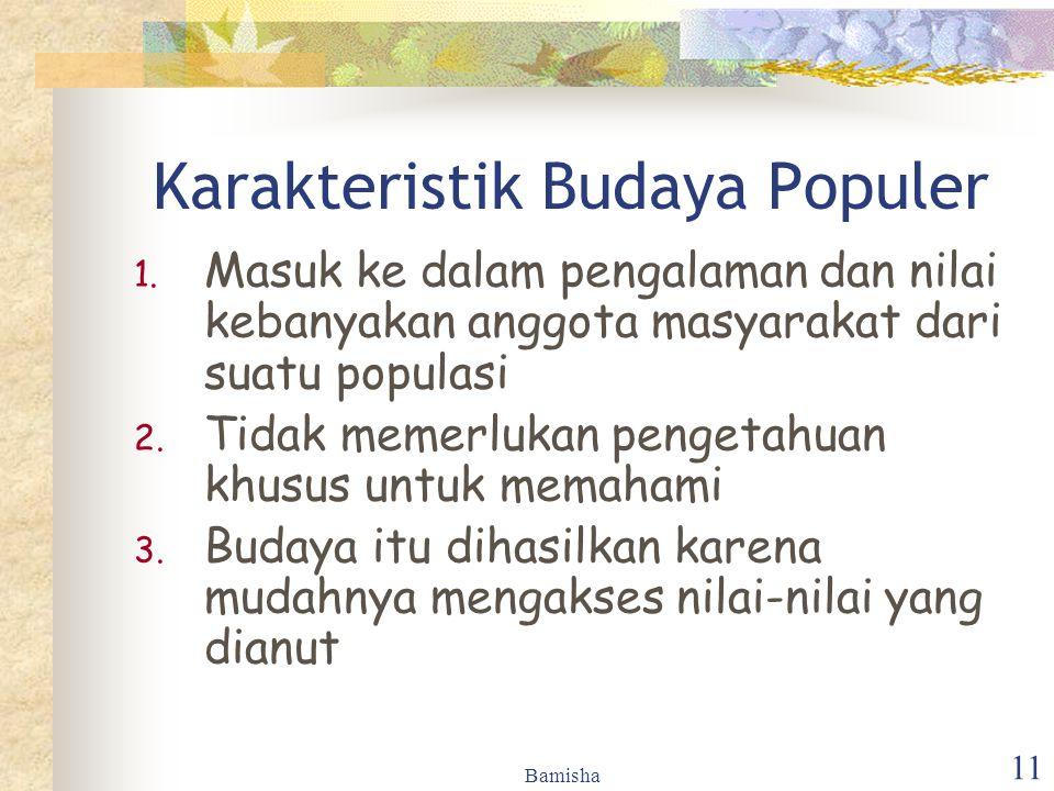 Bamisha 11 Karakteristik Budaya Populer 1. Masuk ke dalam pengalaman dan nilai kebanyakan anggota masyarakat dari suatu populasi 2. Tidak memerlukan p