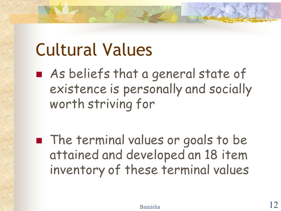 Bamisha 12 Cultural Values As beliefs that a general state of existence is personally and socially worth striving for The terminal values or goals to