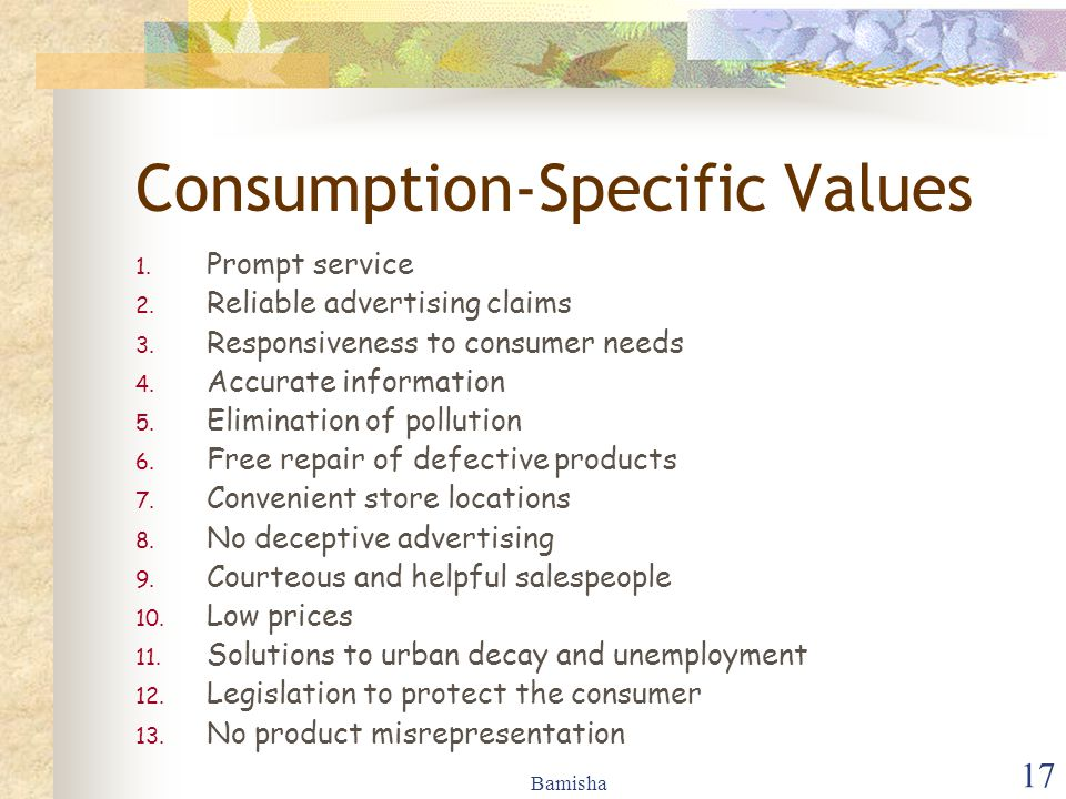 Bamisha 17 Consumption-Specific Values 1. Prompt service 2. Reliable advertising claims 3. Responsiveness to consumer needs 4. Accurate information 5.