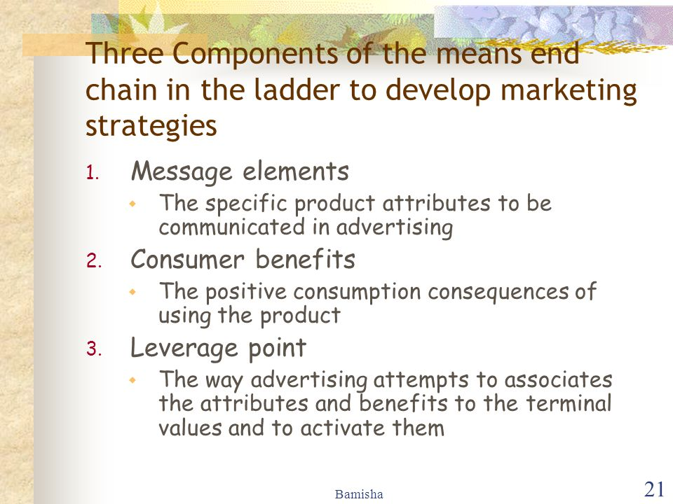 Bamisha 21 Three Components of the means end chain in the ladder to develop marketing strategies 1. Message elements  The specific product attributes