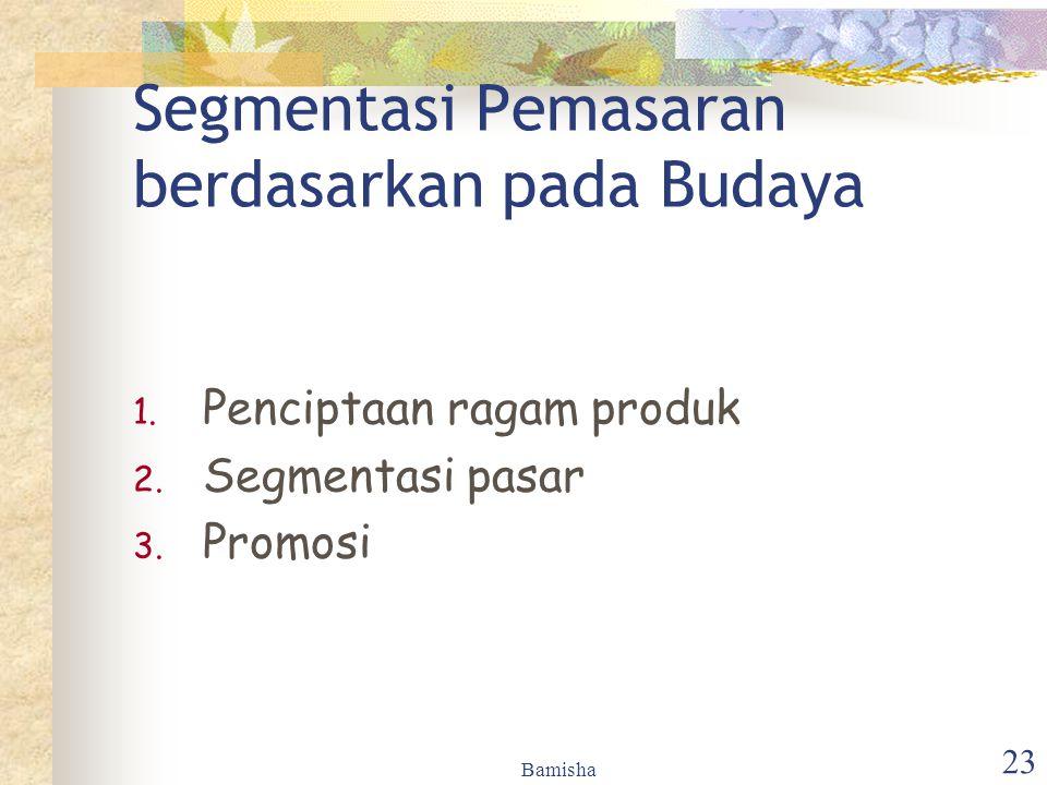 Bamisha 23 Segmentasi Pemasaran berdasarkan pada Budaya 1. Penciptaan ragam produk 2. Segmentasi pasar 3. Promosi