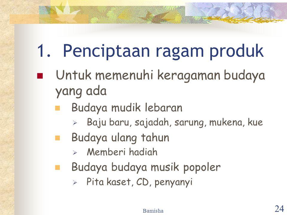 Bamisha 24 1.Penciptaan ragam produk Untuk memenuhi keragaman budaya yang ada Budaya mudik lebaran  Baju baru, sajadah, sarung, mukena, kue Budaya ul