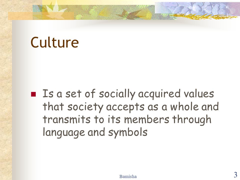Bamisha 3 Culture Is a set of socially acquired values that society accepts as a whole and transmits to its members through language and symbols
