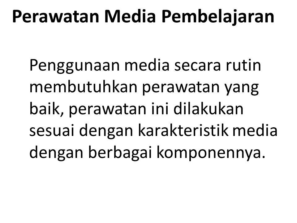 Perawatan Media Pembelajaran Penggunaan media secara rutin membutuhkan perawatan yang baik, perawatan ini dilakukan sesuai dengan karakteristik media dengan berbagai komponennya.
