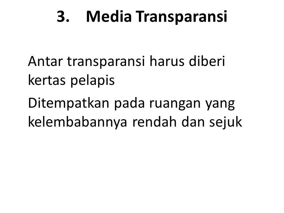 3. Media Transparansi Antar transparansi harus diberi kertas pelapis Ditempatkan pada ruangan yang kelembabannya rendah dan sejuk