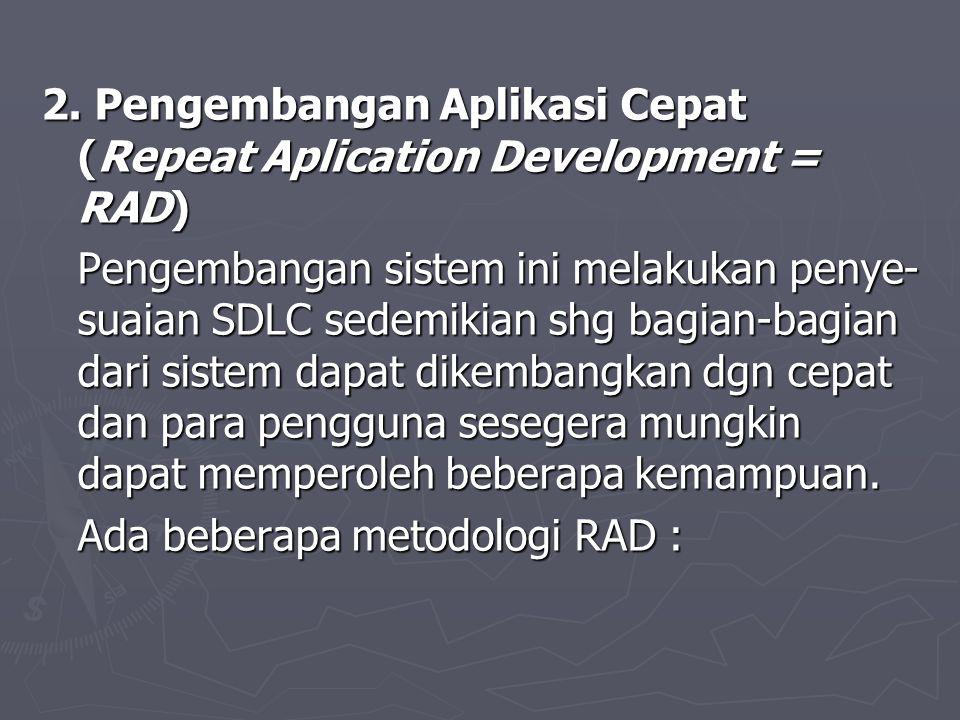 2. Pengembangan Aplikasi Cepat (Repeat Aplication Development = RAD) Pengembangan sistem ini melakukan penye- suaian SDLC sedemikian shg bagian-bagian