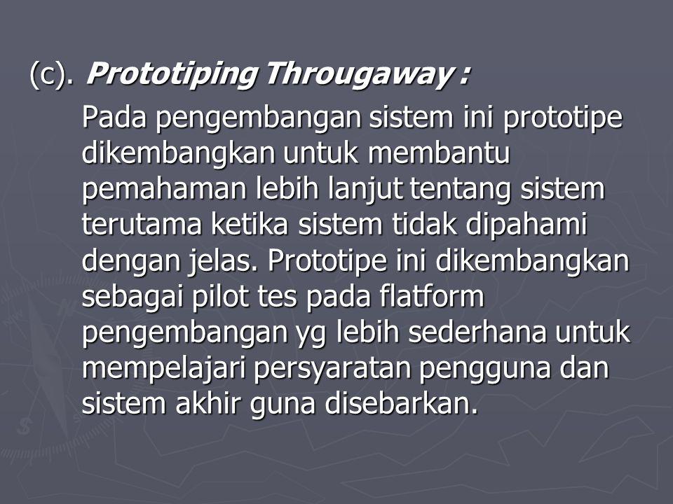 (c). Prototiping Througaway : Pada pengembangan sistem ini prototipe dikembangkan untuk membantu pemahaman lebih lanjut tentang sistem terutama ketika