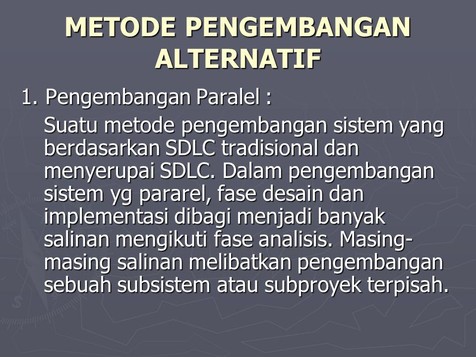 METODE PENGEMBANGAN ALTERNATIF 1. Pengembangan Paralel : Suatu metode pengembangan sistem yang berdasarkan SDLC tradisional dan menyerupai SDLC. Dalam