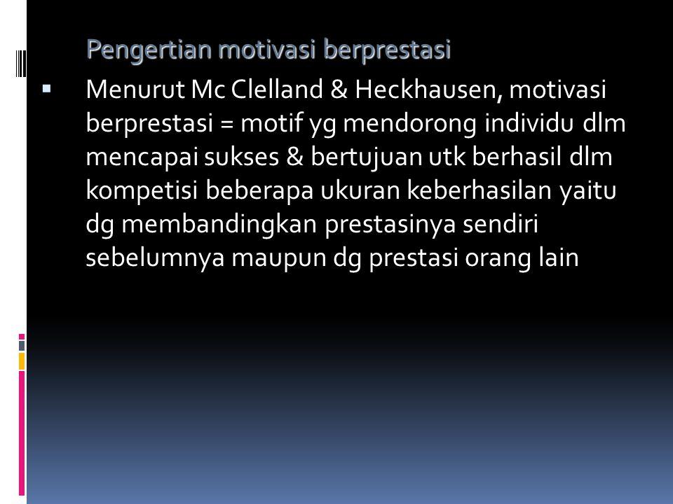 Pengertian motivasi berprestasi  Menurut Mc Clelland & Heckhausen, motivasi berprestasi = motif yg mendorong individu dlm mencapai sukses & bertujuan