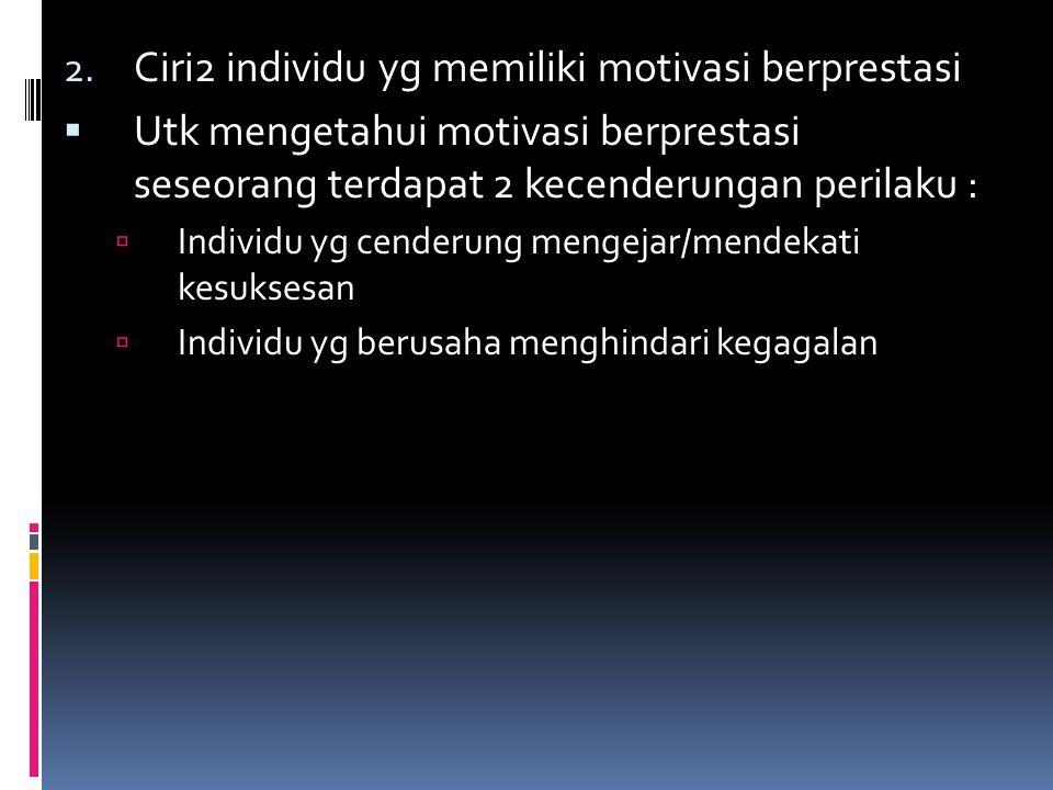 2. Ciri2 individu yg memiliki motivasi berprestasi  Utk mengetahui motivasi berprestasi seseorang terdapat 2 kecenderungan perilaku :  Individu yg c