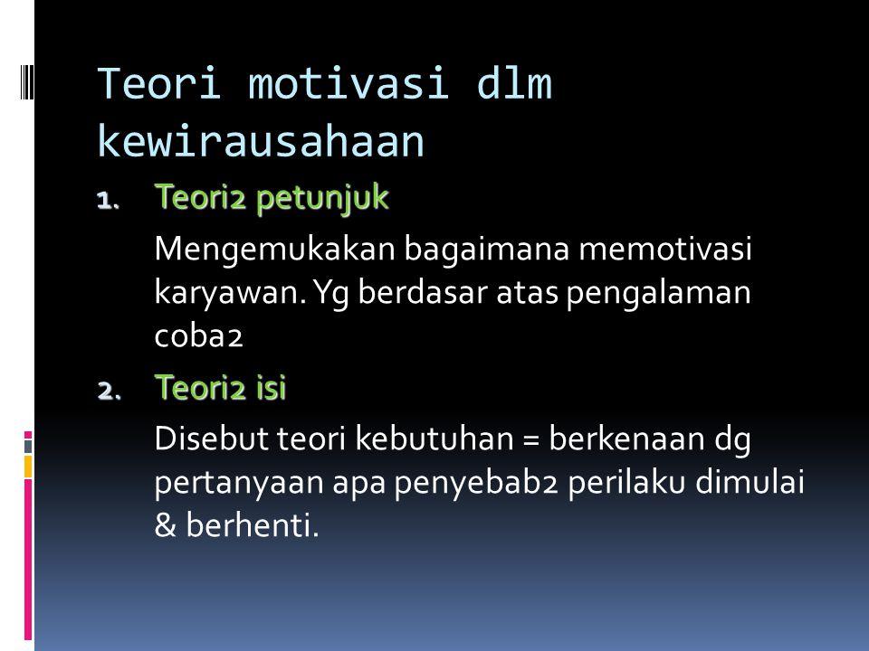 Teori motivasi dlm kewirausahaan 1. Teori2 petunjuk Mengemukakan bagaimana memotivasi karyawan. Yg berdasar atas pengalaman coba2 2. Teori2 isi Disebu