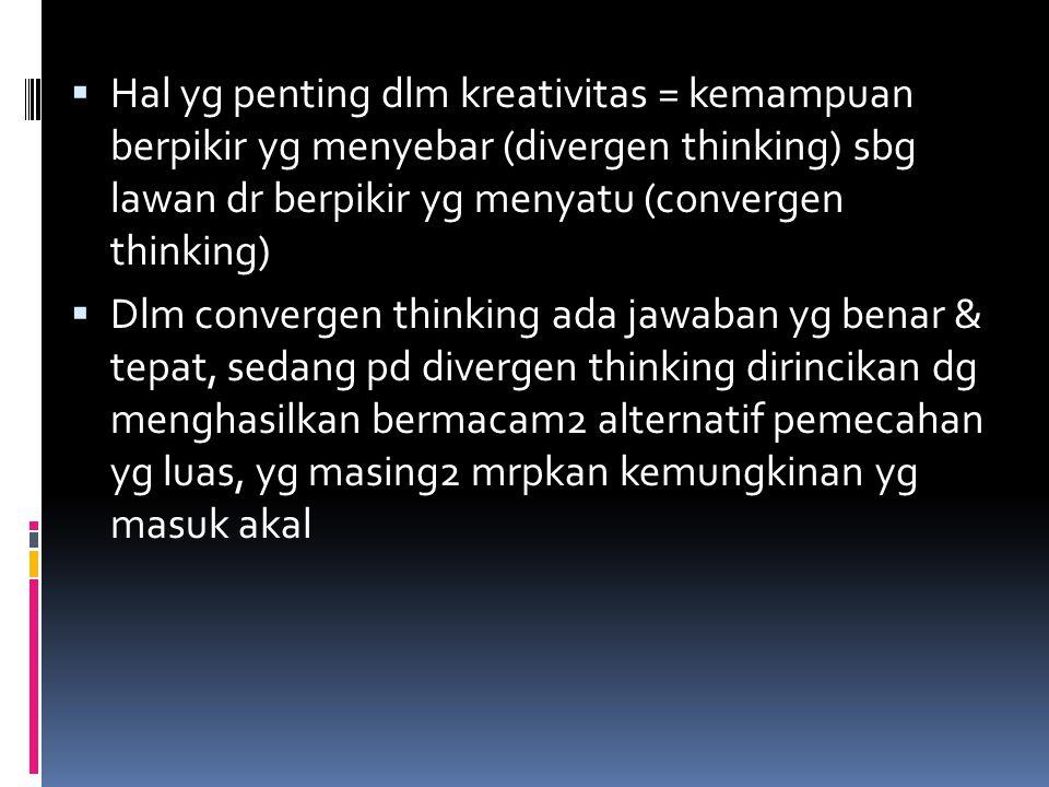  Hal yg penting dlm kreativitas = kemampuan berpikir yg menyebar (divergen thinking) sbg lawan dr berpikir yg menyatu (convergen thinking)  Dlm conv