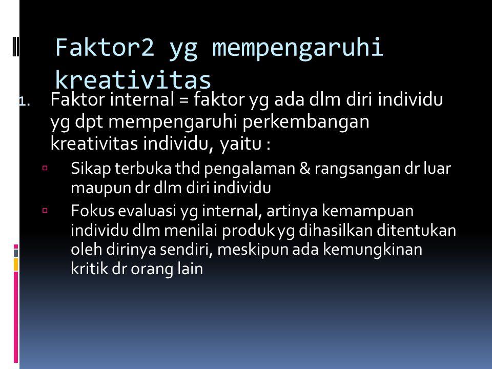 Faktor2 yg mempengaruhi kreativitas 1. Faktor internal = faktor yg ada dlm diri individu yg dpt mempengaruhi perkembangan kreativitas individu, yaitu