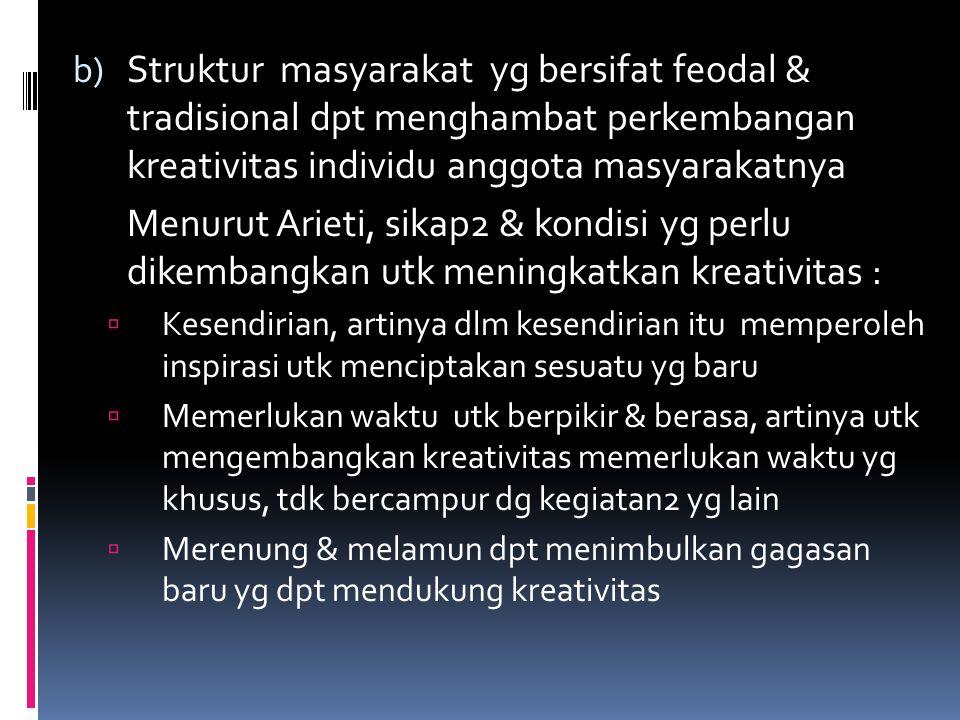 b) Struktur masyarakat yg bersifat feodal & tradisional dpt menghambat perkembangan kreativitas individu anggota masyarakatnya Menurut Arieti, sikap2