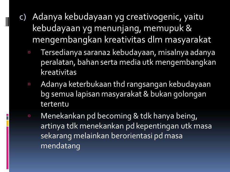 c) Adanya kebudayaan yg creativogenic, yaitu kebudayaan yg menunjang, memupuk & mengembangkan kreativitas dlm masyarakat  Tersedianya sarana2 kebuday